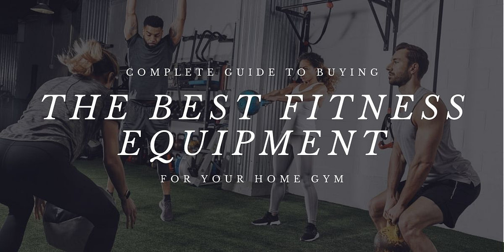 Complete Guide to Buying the Best Fitness Equipment for Your Home Gym
